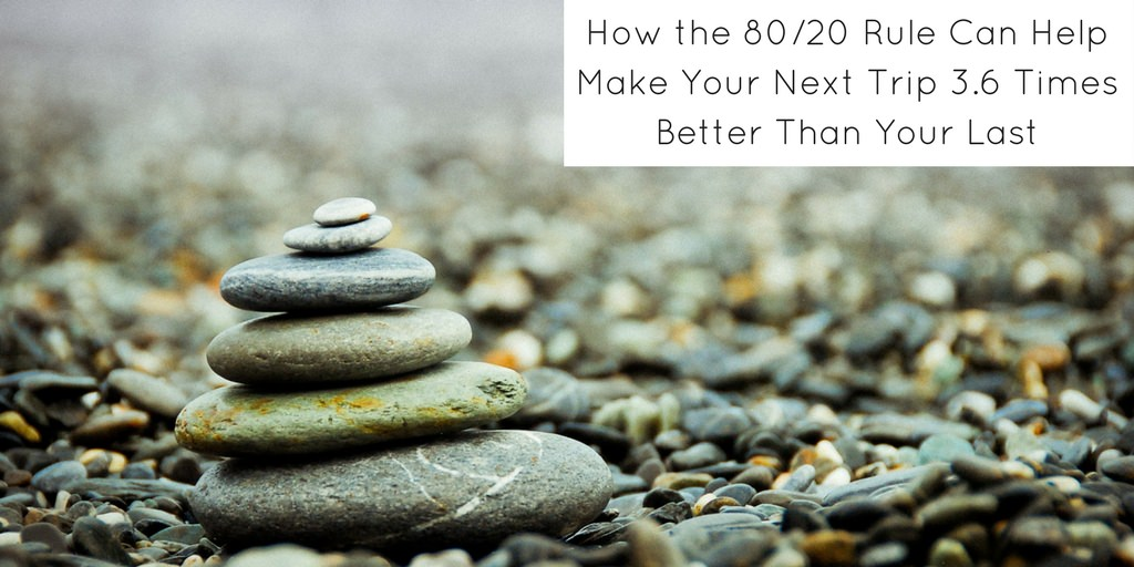 How the 80:20 Rule Can Make Your Next Trip 3.6 Times Better Than Your Last - Header