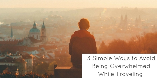 3 Simple Ways to Avoid Being Overwhelmed While Traveling