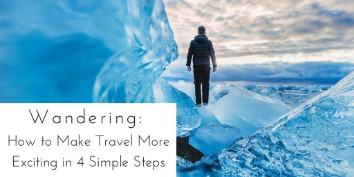 Wandering: How to Make Travel More Exciting in 4 Simple Steps