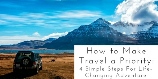 How to Make Travel a Priority: 4 Simple Steps For Life-Changing Adventure