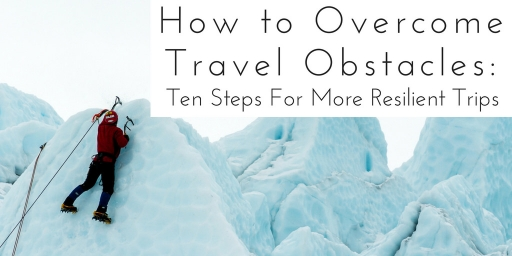 How to Overcome Travel Obstacles: Ten Steps For More Resilient Trips