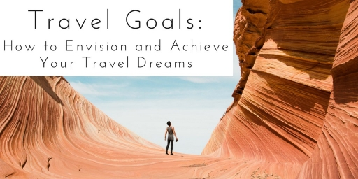 Travel Goals: How to Envision and Achieve Your Travel Dreams