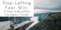 Stop Letting Fear Win: 11 Ways to Be a More Courageous Traveler